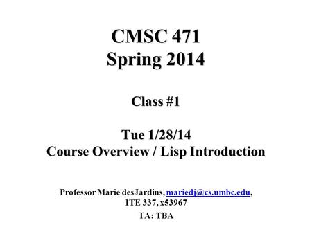 CMSC 471 Spring 2014 Class #1 Tue 1/28/14 Course Overview / Lisp Introduction Professor Marie desJardins, ITE 337,