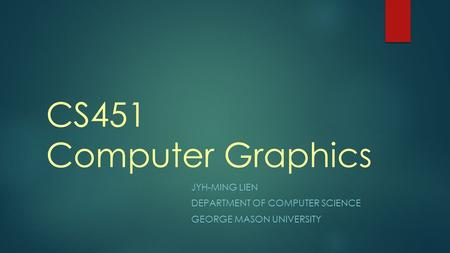 CS451 Computer Graphics JYH-MING LIEN DEPARTMENT OF COMPUTER SCIENCE GEORGE MASON UNIVERSITY.