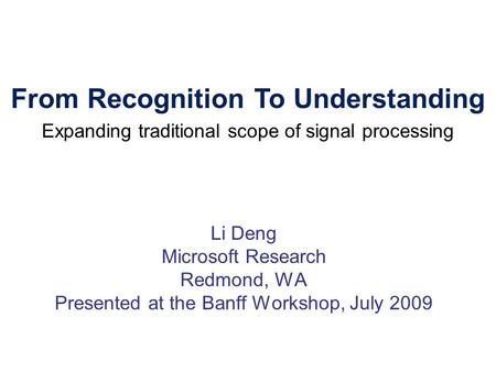 Li Deng Microsoft Research Redmond, WA Presented at the Banff Workshop, July 2009 From Recognition To Understanding Expanding traditional scope of signal.