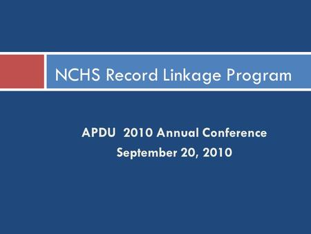 APDU 2010 Annual Conference September 20, 2010 NCHS Record Linkage Program.