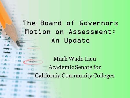 The Board of Governors Motion on Assessment: An Update Mark Wade Lieu Academic Senate for California Community Colleges.