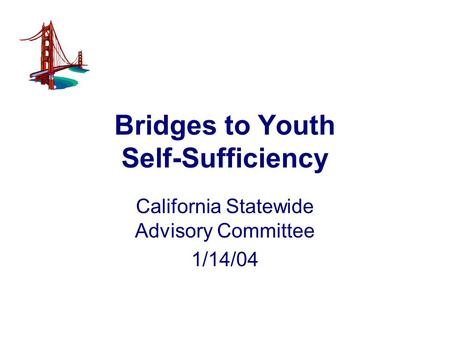 Bridges to Youth Self-Sufficiency California Statewide Advisory Committee 1/14/04.