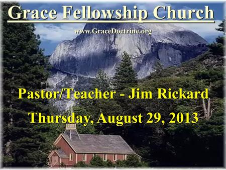 Grace Fellowship Church Pastor/Teacher - Jim Rickard www.GraceDoctrine.org Thursday, August 29, 2013.