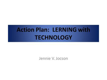 Action Plan: LERNING with TECHNOLOGY Jennie V. Jocson.