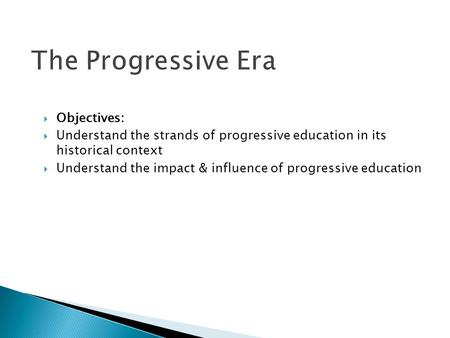 The Progressive Era  Objectives:  Understand the strands of progressive education in its historical context  Understand the impact & influence of progressive.