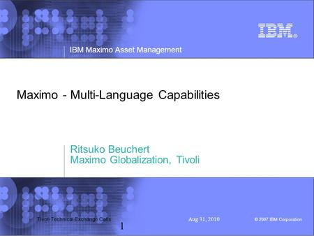 IBM Maximo Asset Management © 2007 IBM Corporation Tivoli Technical Exchange Calls Aug 31, 2010 1 Maximo - Multi-Language Capabilities Ritsuko Beuchert.