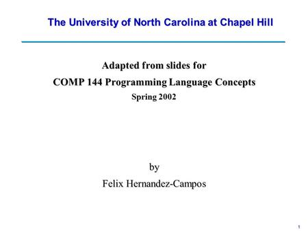 1 Adapted from slides for COMP 144 Programming Language Concepts Spring 2002 by Felix Hernandez-Campos The University of North Carolina at Chapel Hill.