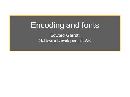Encoding and fonts Edward Garrett Software Developer, ELAR.