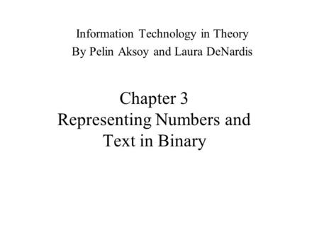 Chapter 3 Representing Numbers and Text in Binary Information Technology in Theory By Pelin Aksoy and Laura DeNardis.