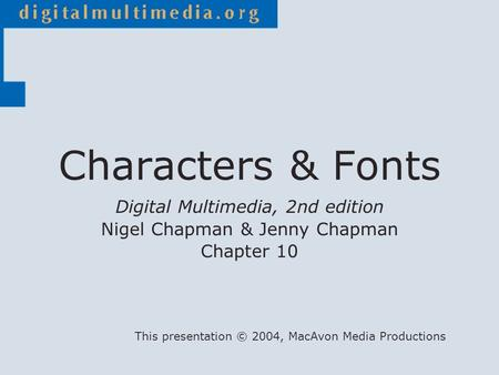 Digital Multimedia, 2nd edition Nigel Chapman & Jenny Chapman Chapter 10 This presentation © 2004, MacAvon Media Productions Characters & Fonts.