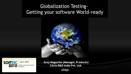 Globalization Testing- Getting your software World-ready Anuj Magazine (Manager, Products) Citrix R&D India Pvt. Ltd.
