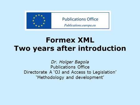 Formex XML Two years after introduction Dr. Holger Bagola Publications Office Directorate A 'OJ and Access to Legislation' 'Methodology and development'
