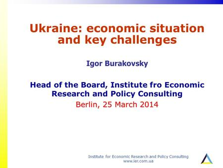 Institute for Economic Research and Policy Consulting www.ier.com.ua Ukraine: economic situation and key challenges Igor Burakovsky Head of the Board,