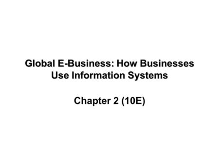 Global E-Business: How Businesses Use Information Systems Chapter 2 (10E)