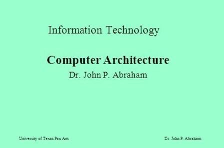 University of Texas Pan AmDr. John P. Abraham Information Technology Computer Architecture Dr. John P. Abraham.