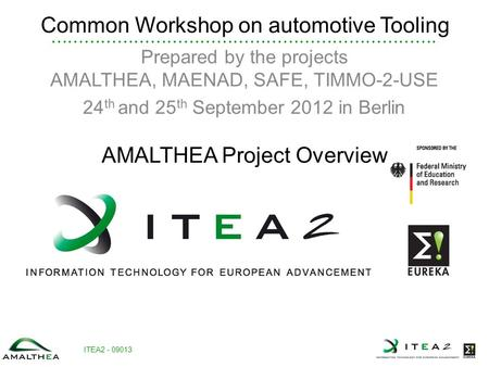 ITEA2 - 09013 Common Workshop on automotive Tooling Prepared by the projects AMALTHEA, MAENAD, SAFE, TIMMO-2-USE 24 th and 25 th September 2012 in Berlin.