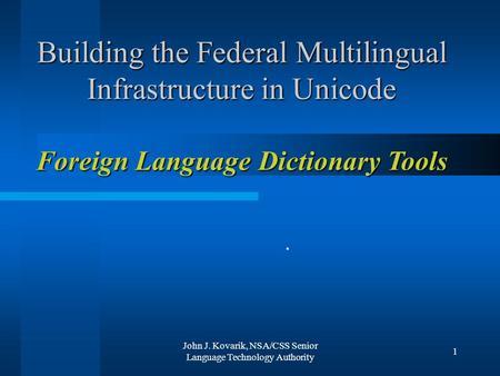 John J. Kovarik, NSA/CSS Senior Language Technology Authority 1 Building the Federal Multilingual Infrastructure in Unicode Foreign Language Dictionary.