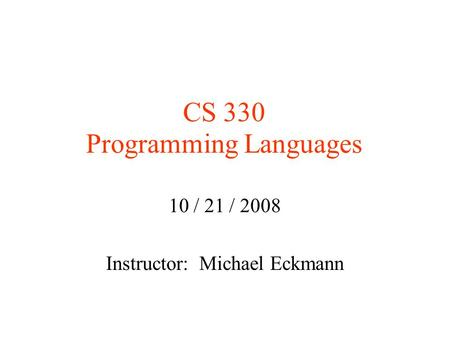 CS 330 Programming Languages 10 / 21 / 2008 Instructor: Michael Eckmann.