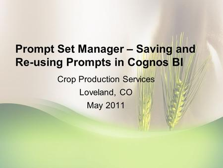 Prompt Set Manager – Saving and Re-using Prompts in Cognos BI Crop Production Services Loveland, CO May 2011.