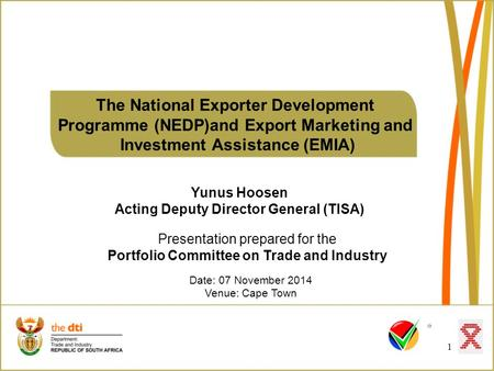 The National Exporter Development Programme (NEDP)and Export Marketing and Investment Assistance (EMIA) 1 Date: 07 November 2014 Venue: Cape Town Presentation.