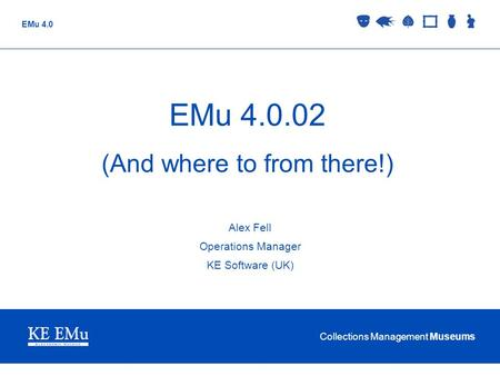 Collections Management Museums EMu 4.0 EMu 4.0.02 (And where to from there!) Alex Fell Operations Manager KE Software (UK)
