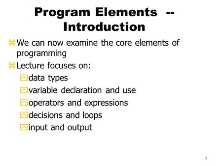 1 Program Elements -- Introduction zWe can now examine the core elements of programming zLecture focuses on: ydata types yvariable declaration and use.