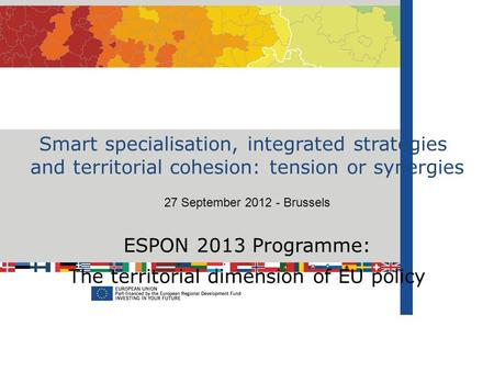 Smart specialisation, integrated strategies and territorial cohesion: tension or synergies 27 September 2012 - Brussels ESPON 2013 Programme: The territorial.