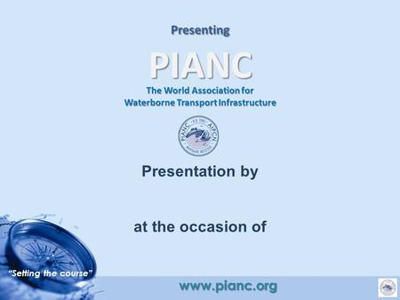 """Setting the course"" www.pianc.org Presenting PIANC The World Association for Waterborne Transport Infrastructure Presentation by at the occasion of."