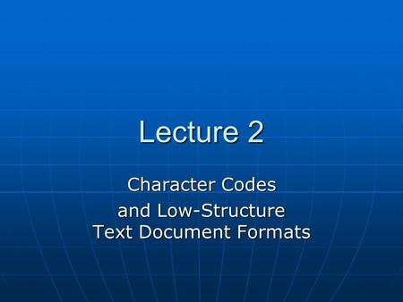 Lecture 2 Character Codes and Low-Structure Text Document Formats.