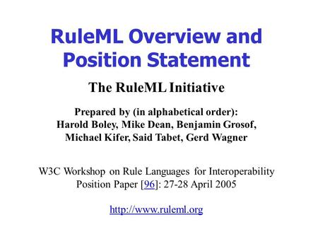 The RuleML Initiative Prepared by (in alphabetical order): Harold Boley, Mike Dean, Benjamin Grosof, Michael Kifer, Said Tabet, Gerd Wagner W3C Workshop.