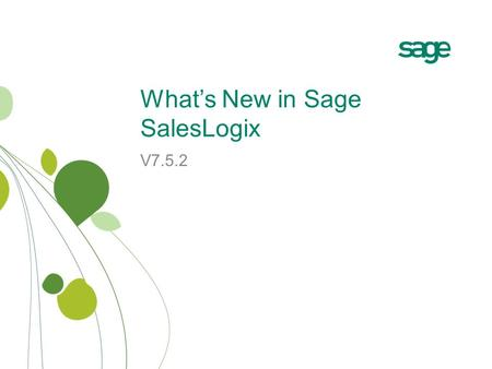 What's New in Sage SalesLogix V7.5.2. Release Overview Sage SalesLogix v7.5.2 focuses on: −User Enhancements streamline the user experience furthering.