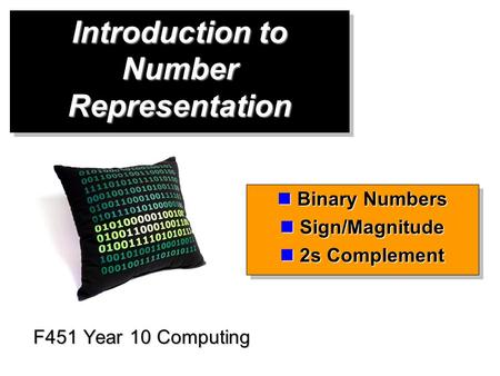 Introduction to Number Representation F451 Year 10 Computing Binary Numbers Binary Numbers Sign/Magnitude Sign/Magnitude 2s Complement 2s Complement Binary.