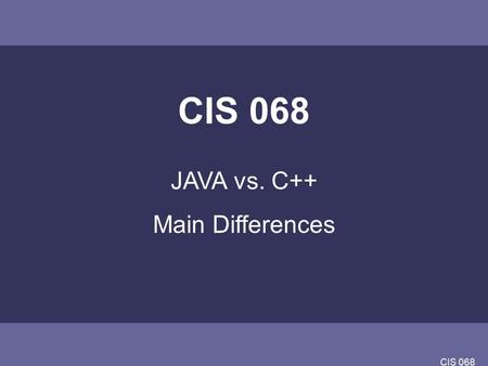 CIS 068 JAVA vs. C++ Main Differences. CIS 068 JAVA vs C++ Java is (an interpreted) write once, run anywhere language. –The biggest potential stumbling.