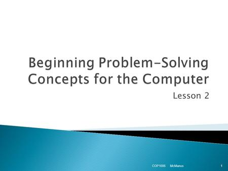 Lesson 2 McManus COP1006 1.  Computational ◦ problems involving some kind of mathematical processing  Logical ◦ Problems involving relational or logical.
