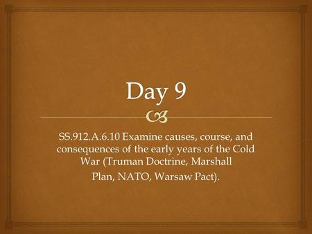 Day 9 SS.912.A.6.10 Examine causes, course, and consequences of the early years of the Cold War (Truman Doctrine, Marshall Plan, NATO, Warsaw Pact).