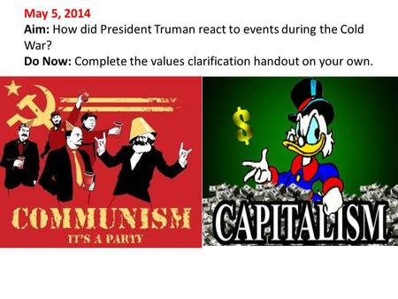 May 5, 2014 Aim: How did President Truman react to events during the Cold War? Do Now: Complete the values clarification handout on your own.
