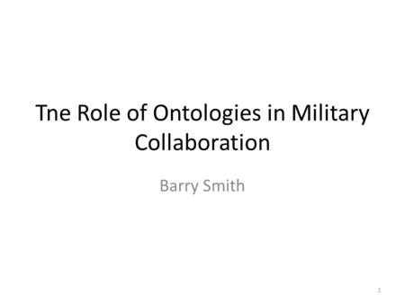 Tne Role of Ontologies in Military Collaboration Barry Smith 1.