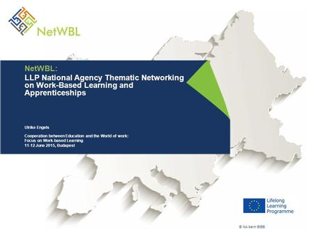 © NA beim BIBB NetWBL: LLP National Agency Thematic Networking on Work-Based Learning and Apprenticeships Ulrike Engels Cooperation between Education and.