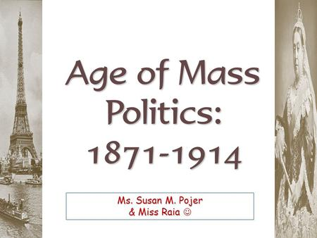 Age of Mass Politics: 1871-1914 Ms. Susan M. Pojer & Miss Raia Ms. Susan M. Pojer & Miss Raia.