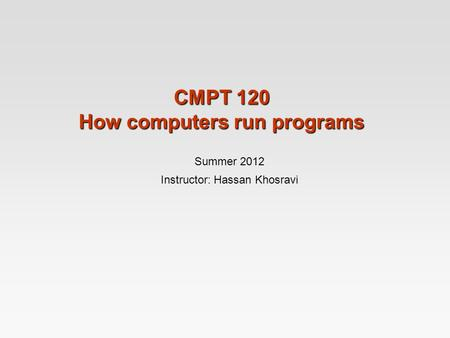 CMPT 120 How computers run programs Summer 2012 Instructor: Hassan Khosravi.