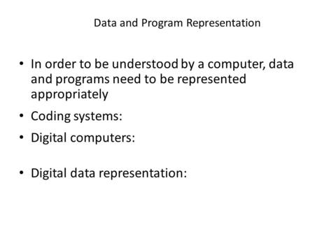 1 Data and Program Representation In order to be understood by a computer, data and programs need to be represented appropriately Coding systems: Digital.