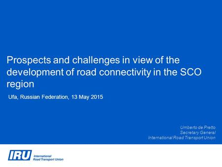 Prospects and challenges in view of the development of road connectivity in the SCO region Ufa, Russian Federation, 13 May 2015 Umberto de Pretto Secretary.