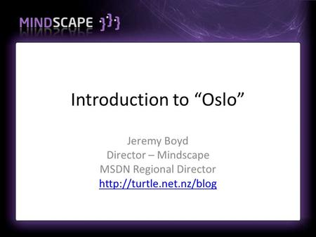 "Introduction to ""Oslo"" Jeremy Boyd Director – Mindscape MSDN Regional Director"