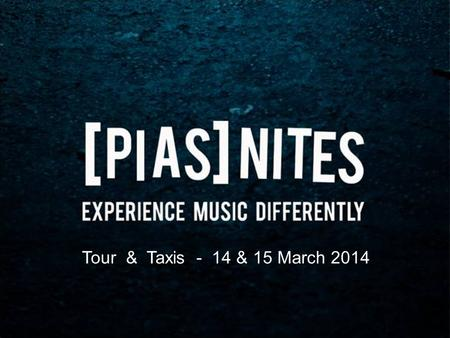 Tour & Taxis - 14 & 15 March 2014. [PIAS] Group  Founded in 1982 by Kenny Gates and Michel Lambot  Belgian company (headquarters in Brussels)  Biggest.