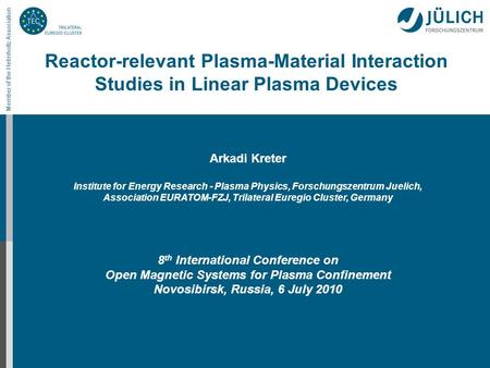 Member of the Helmholtz Association Reactor-relevant Plasma-Material Interaction Studies in Linear Plasma Devices Arkadi Kreter Institute for Energy Research.