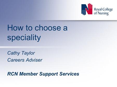 How to choose a speciality Cathy Taylor Careers Adviser RCN Member Support Services.