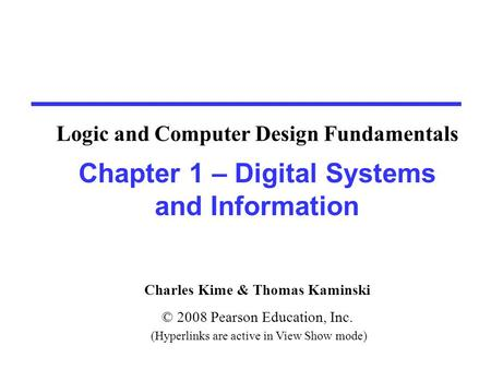 Charles Kime & Thomas Kaminski © 2008 Pearson Education, Inc. (Hyperlinks are active in View Show mode) Chapter 1 – Digital Systems and Information Logic.
