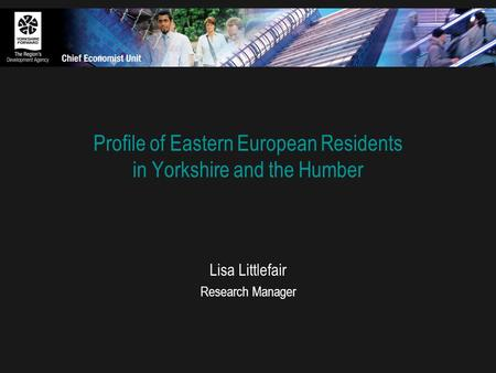 Profile of Eastern European Residents in Yorkshire and the Humber Lisa Littlefair Research Manager.