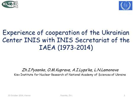 Experience of cooperation of the Ukrainian Center INIS with INIS Secretariat of the IAEA (1973-2014) Zh.I.Pysanko, O.M.Kuprava, A.I.Lyps'ka, L.N.Lamonova.