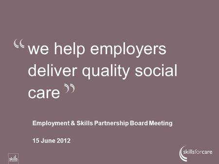 We help employers deliver quality social care Employment & Skills Partnership Board Meeting 15 June 2012.